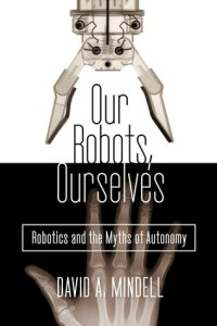 Our Robots, Ourselves by David A Mindell