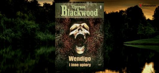 """Wendigo i inne upiory"" Algernon Blackwood"