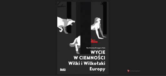 """""""Wycie w ciemności. Wilki i wilkołaki Europy"""" Grzegorz Sala"""