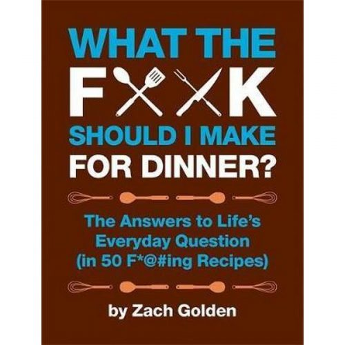 What the F*@# Should I Make for Dinner? The Answers to Life's Everyday Question [in 50 F*@#ing Recipes]