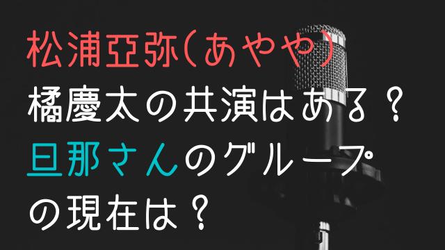 松浦亜弥(あやや)と橘慶太の共演はある?旦那さんのグループの現在は?