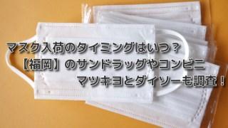 マスク入荷のタイミングは?福岡のサンドラッグやコンビニ・マツキヨとダイソーも調査!