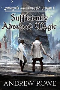 Sufficiently Advanced Magic (Arcane Ascension) by Andrew Rowe