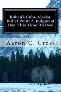 Ruben's Cube Alaska: Bullet Point 2: Judgment Day: This Time It's Real by Aaron C. Cross
