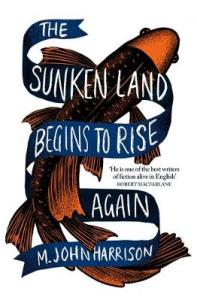 The Sunken Land Begins to Rise Again by M. John Harrison