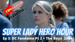 FANVERSATION Presents: Super Lady Hero Hour – Ep 3 – DC Fandome, Part 2 + The Boys 2x04 Review