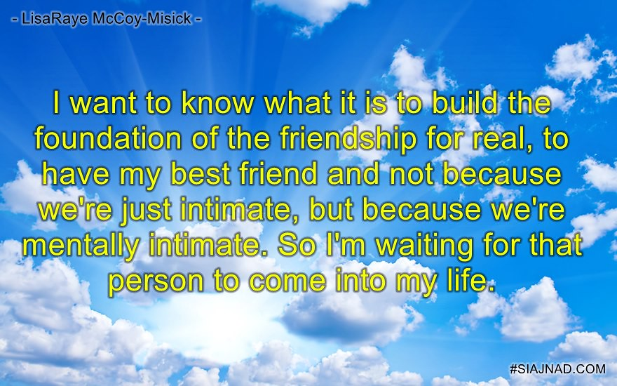 I want to know what it is to build the foundation of the friendship for real to
