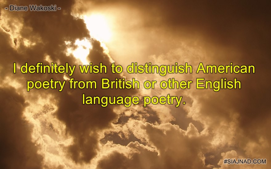I definitely wish to distinguish American poetry from British or other English