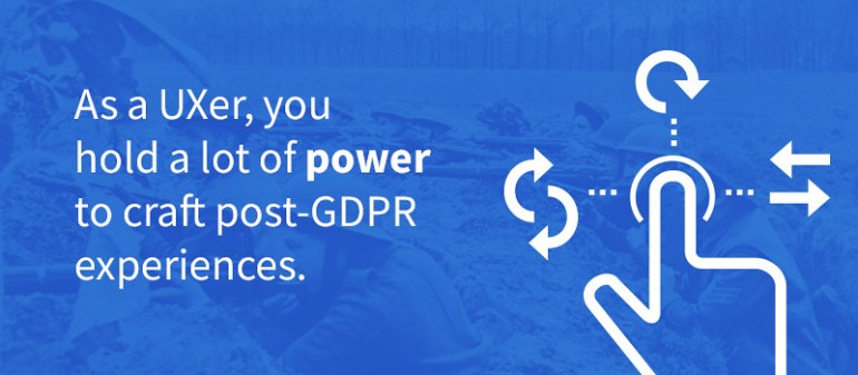 As a UXer, you hold a lot of power to craft post-GDPR experiences