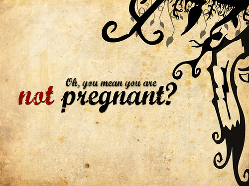 Oh, you mean you're not pregnant?