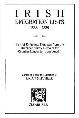 Irish Emigration Lists, 1833-1839: Lists of Emigrants Extracted from the Ordnance Survey Memoirs for Counties Londonderry & Antrim Compiled under the direction of Brian Mitchell