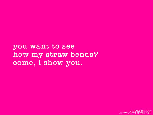 Y0u want to see how my straw bends? Come, I show you.