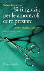 Si ringrazia per le amorevoli cure prestate. Medici, malattie, malesseri di Stefano Lorenzetto - Marsilio Editori