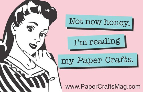 Not now honey, I'm reading my Paper Crafts