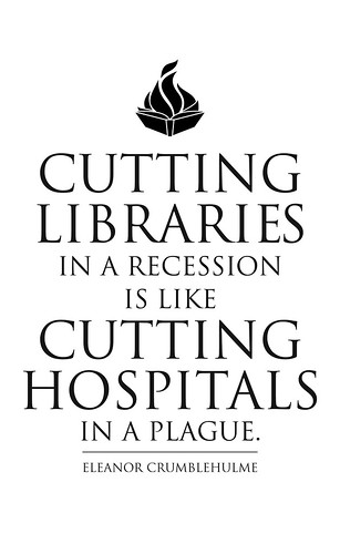 Cutting Libraries in a Recession is like Cutting Hospitals in a Plague.