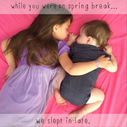 while you were on spring break we slept in late (while you were at preschool)