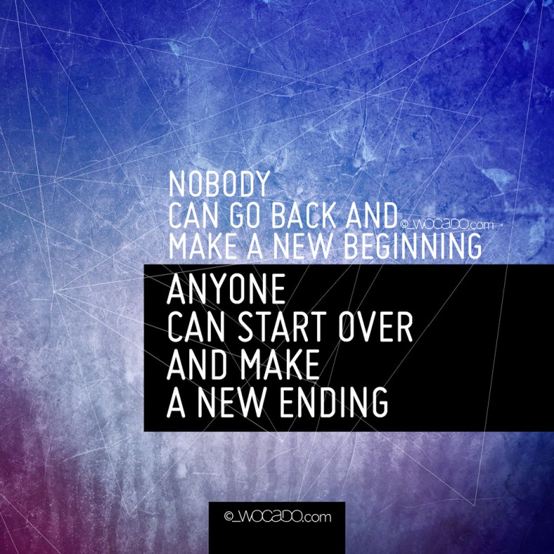 Nobody can go back and make a new beginning by WOCADO