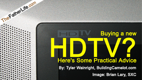 BUYING A NEW HDTV? HERE'S SOME PRACTICAL ADVICE by Tyler Wainwright, BuildingCamelot.com | TheFatherLife.com