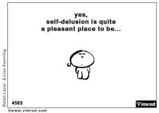 Yes, self-delusion is quite a pleasant place to be...