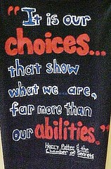 It is our choices. . . that show what we are, far more than our abilities.