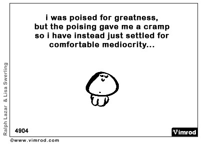 I was poised for greatness but the poising gave me a cramp...