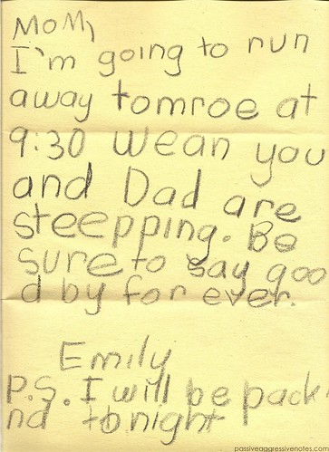Mom, I'm going to run away tomorrow at 9:30 when you are Dad are sleeping. Be sure to say goodbye forever. Emily P.S. I will be packing tonight