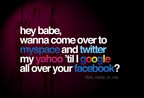 hey babe, want to come over to myspace and twitter my yahoo 'til I google all over your facebook?