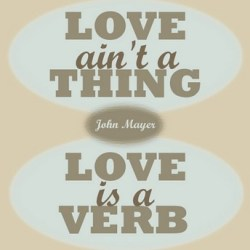 Love is a verb -  John Mayer