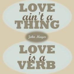 Love is a verb -  John Mayer