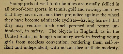 Young girls of well-to-do families are usually skilled in all out-of-door sports, in tennis, golf and rowing, and now that they have overcome their prejudice against the wheel they have become admirable cyclists - having learned that they may venture forth unchaperoned and return unhindered, in safety. The bicycle in England, as in the United States, is doing its salutary work in freeing young girls from needless convention, rendering them self-reliant and independent, with no sacrifice of their modesty.