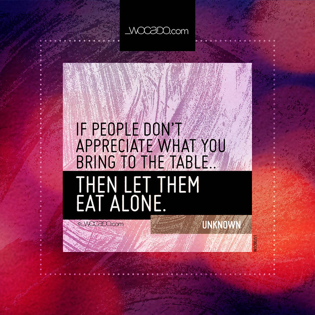 If people don't appreciate what you bring to the table. by WOCADO.com