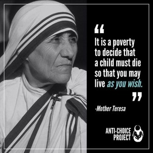 """It is a poverty to decide that a child must die so you may live as you wish."" - St. Mother Teresa of Calcutta."