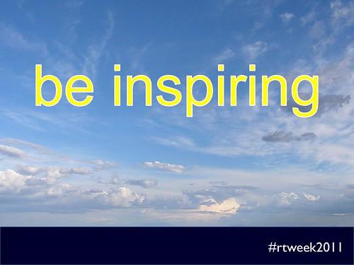 be inspiring (#rtweek2011)