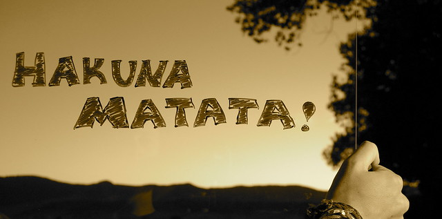 Hakuna Matata-It means nooo worries, for the rest of your days! :D