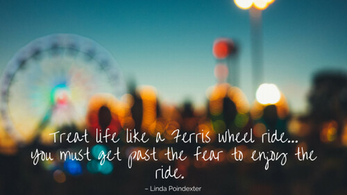 Treat life like a Ferris wheel ride… You must get past the fear to enjoy the ride.