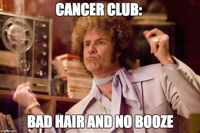 Cancer club bad hair and no booze