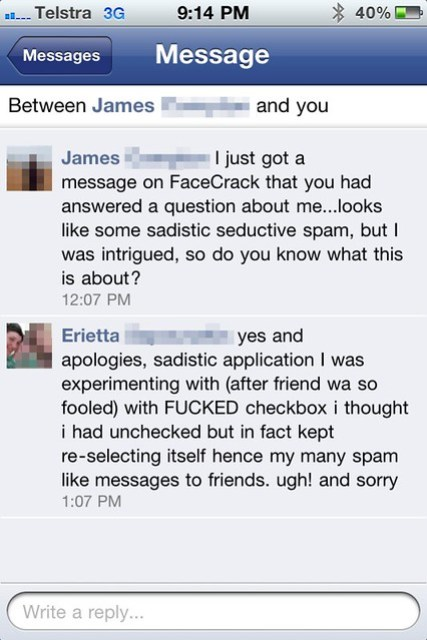 """Facebook message conversation: James """"I just got a message on FaceCrack that you had answered a question about me...looks like some sadistic seductive spam, but I was intrigued, so do you know what this is about?"""" Erietta """"yes and apologies, sadistic application I was experimenting with (after friend wa so fooled) with FUCKED checkbox i thought i had unchecked but in fact kept re-selecting itself hence my many spam like messages to friends. ugh! and sorry"""""""