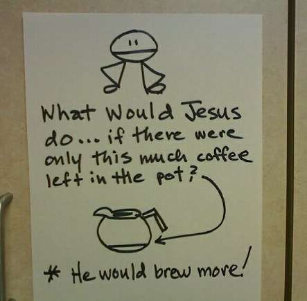 What would Jesus do...if there were only this much coffee left in the pot? *He would brew more!