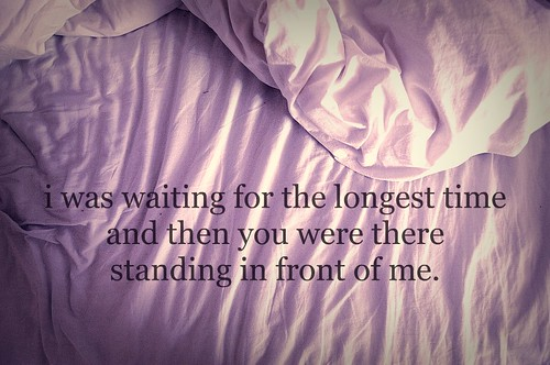 i was waiting for the longest time and then you were there standing in front of me.