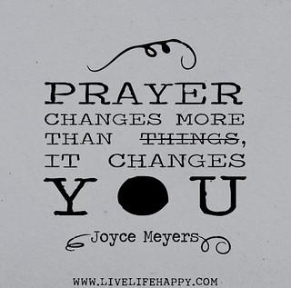 Prayer changes more than things, it changes YO...