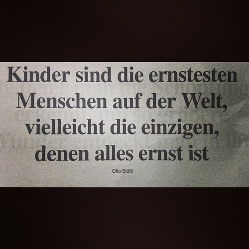 """""""Kinder sind die ernstesten Menschen auf der Welt, vielleicht die einzigen, denen alles ernst ist.""""  — Otto Stößl"""