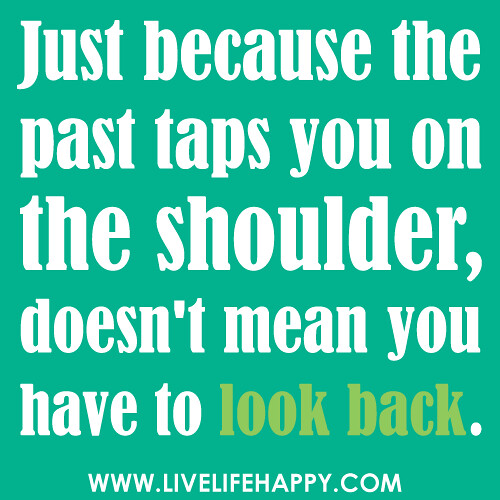"""""""Just because the past taps you on the shoulder, doesn't mean you have to look back."""""""