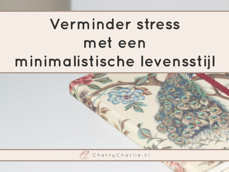 Verminder stress met een minimalistische levensstijl • CherryCharlie.nl