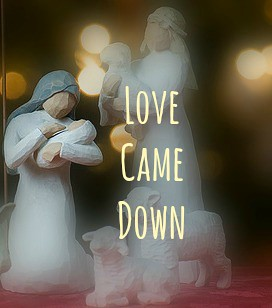 A creche scene with the words 'Love Came Down'