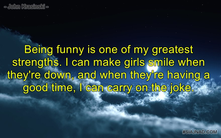 Being funny is one of my greatest strengths I can make girls smile when they re