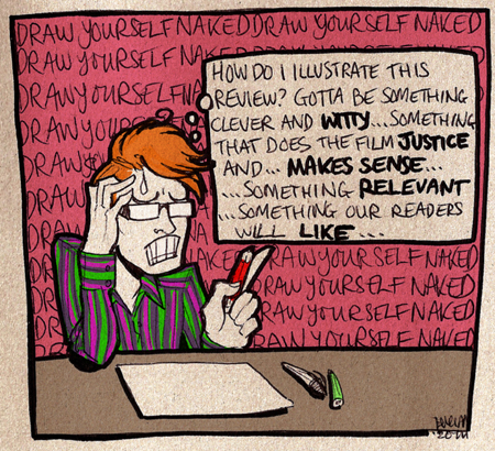 "A hand-drawn cartoon image on textured card dpicting Markgraf - a young, pale-skinned, orange-haired man with glasses - sitting at a desk, looking stressed.  He is gritting his teeth and sweating.  In front of him are pens, and a blank piece of card.  He is thinking, ""How am I going to illustrate this review?  Gotta be something clever and witty... something that does the film fustice and... makes sense... something relevant... something our readers will like..."" while in the background, there is a wall of text depicting his continuous thoughts of ""DRAW YOURSELF NAKED""."