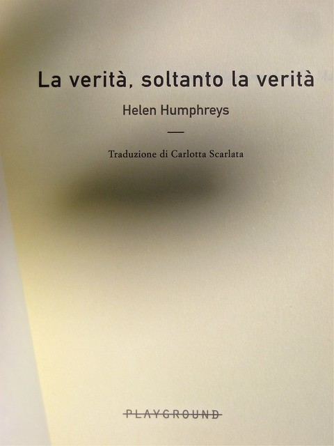Helen Humphreys, La verità, soltanto la verità; Playground 2011. Graphic designer: Federico Borghi, alla cop.: fotg. col.: ©Diana Pinto. Frontespizio (part.), 1