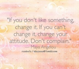 """If you don't like something, change it. If you can't change it, change your attitude. Don't complain.""   — Maya Angelou"