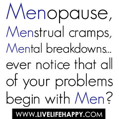 Menopause, menstrual cramps, mental breakdowns...