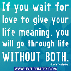 If you wait for love to give your life meaning...